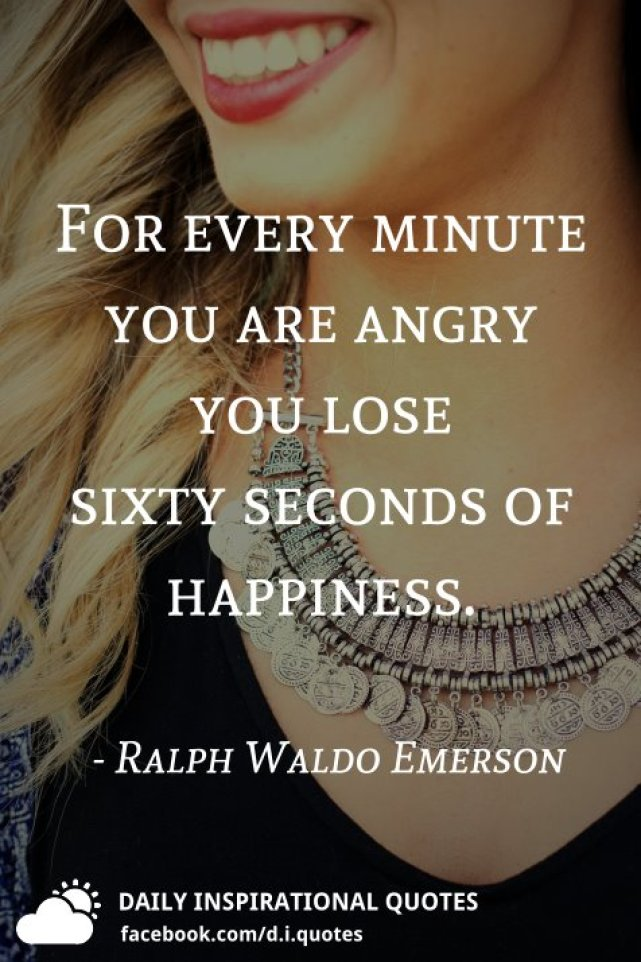 For every minute you are angry you lose sixty seconds of happiness. - Ralph Waldo Emerson