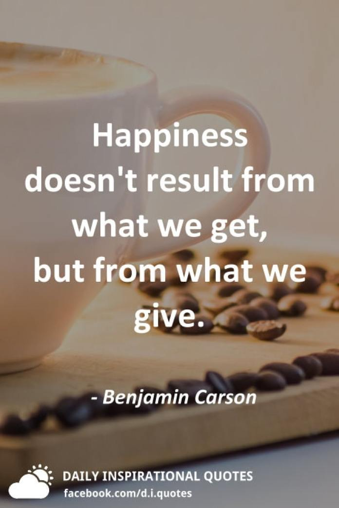 Happiness doesn't result from what we get, but from what we give. - Benjamin Carson