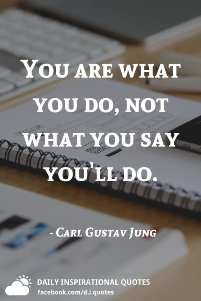 You are what you do, not what you say you'll do. - Carl Gustav Jung