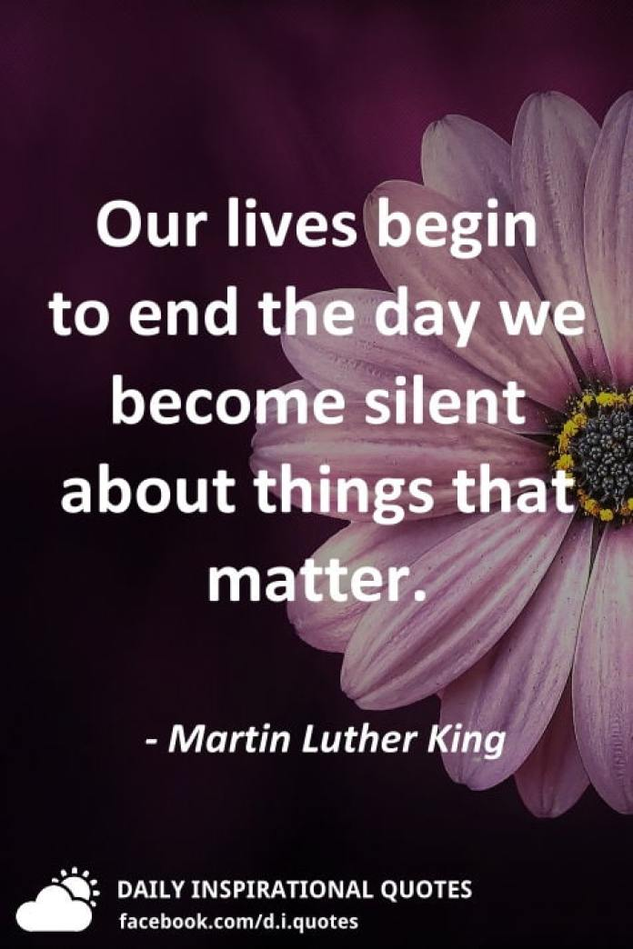 Our lives begin to end the day we become silent about things that matter. - Martin Luther King