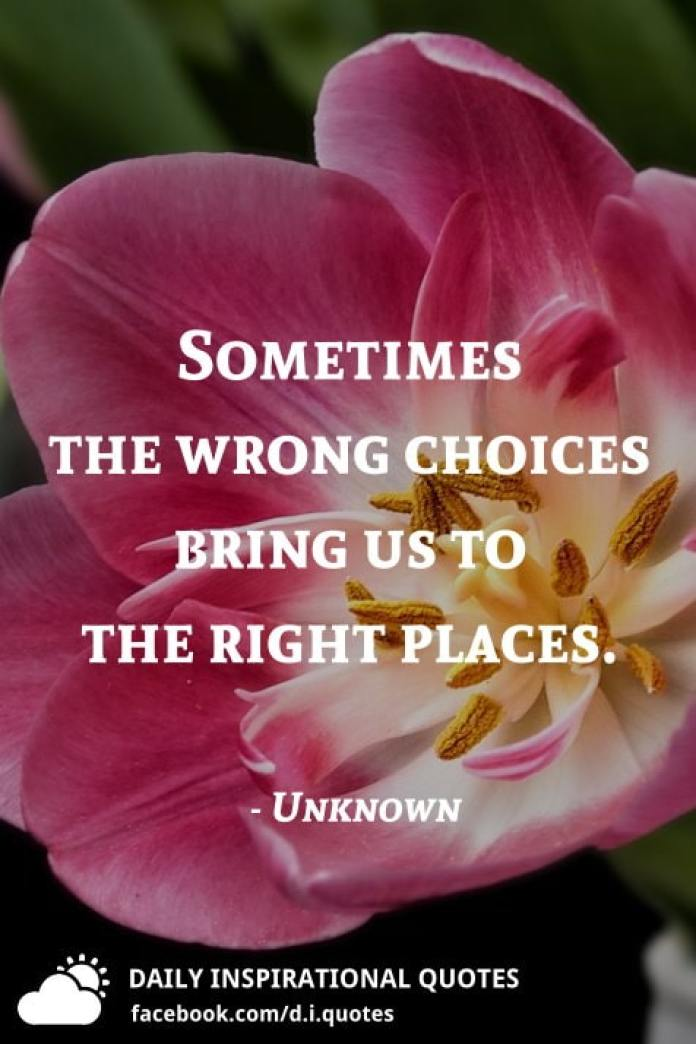 Sometimes the wrong choices bring us to the right places. - Unknown