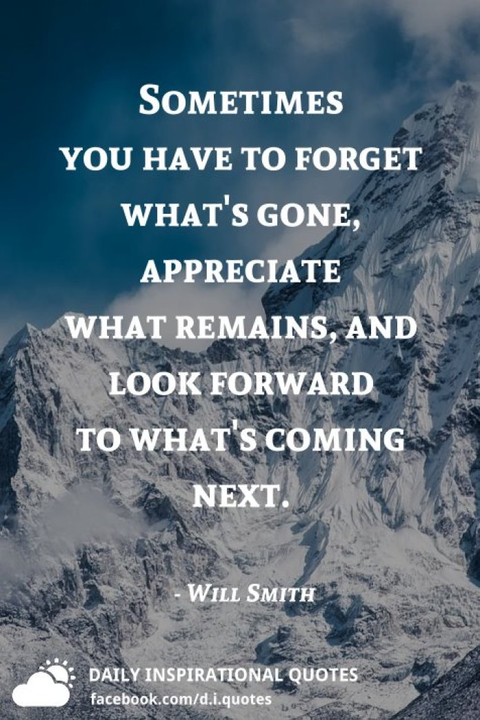 Sometimes you have to forget what's gone, appreciate what remains, and look forward to what's coming next. - Will Smith