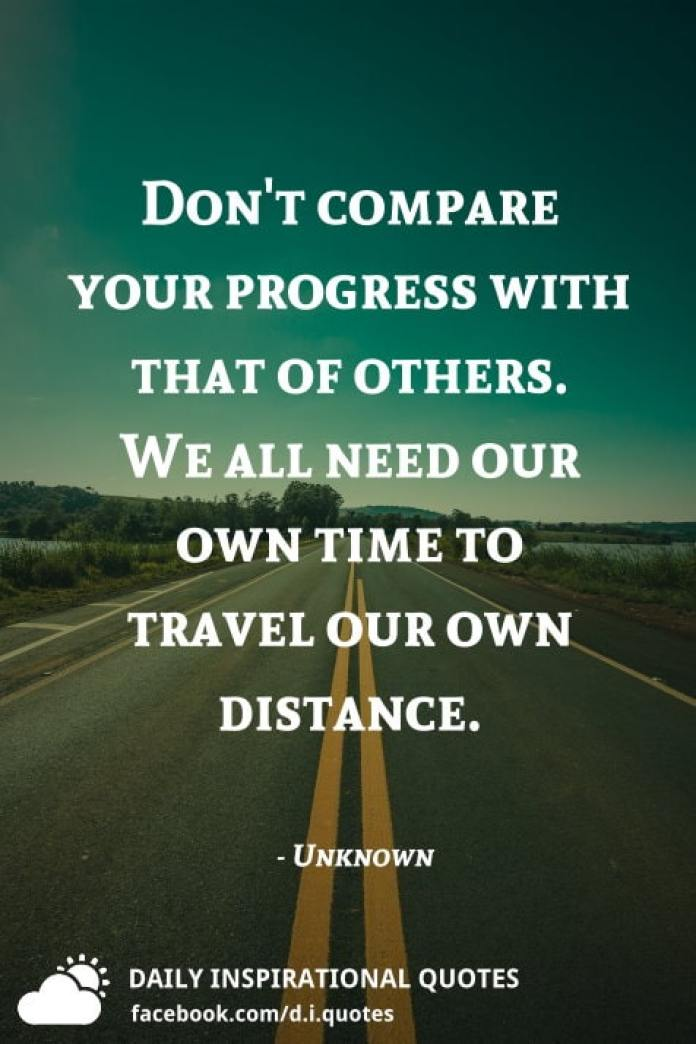 Don't compare your progress with that of others. We all need our own time to travel our own distance. - Unknown