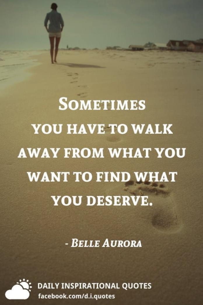 Sometimes you have to walk away from what you want to find what you deserve. - Belle Aurora