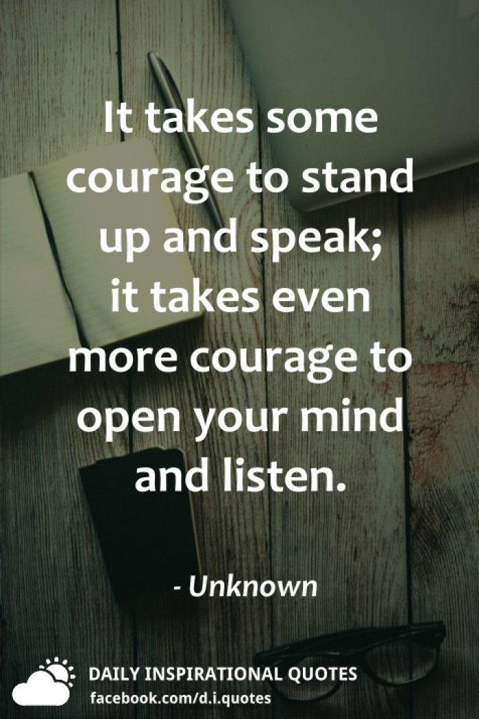 It takes some courage to stand up and speak; it takes even more courage to open your mind and listen. - Unknown