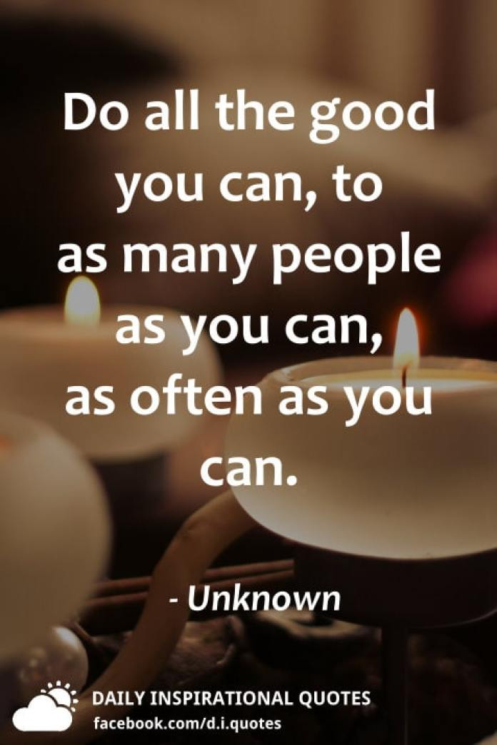 Do all the good you can, to as many people as you can, as often as you can. - Unknown