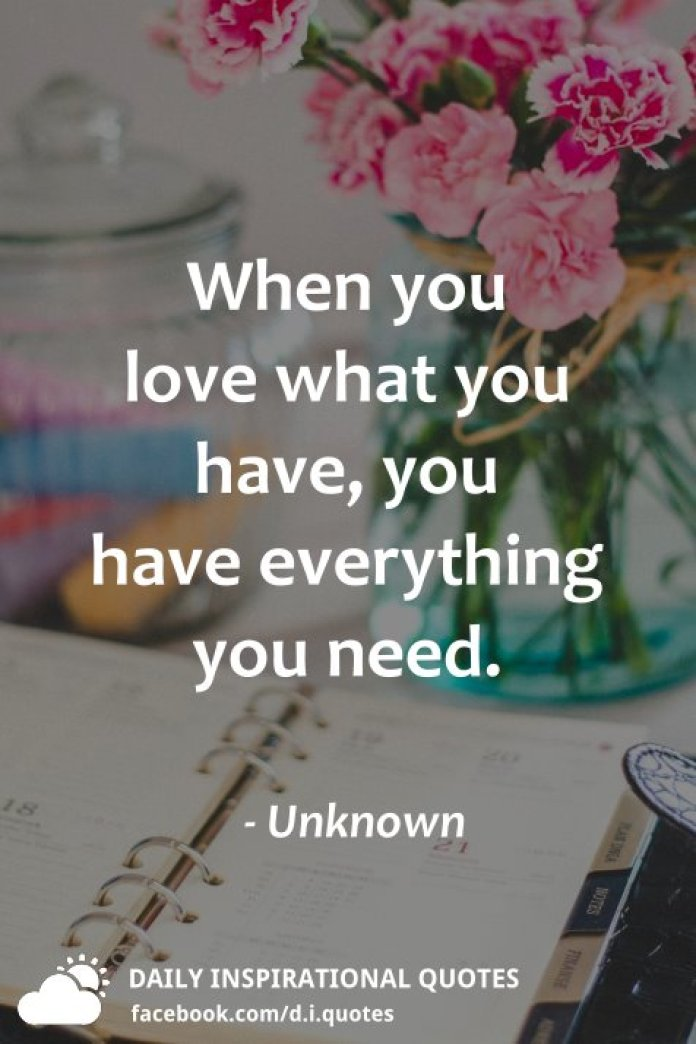 When you love what you have, you have everything you need. - Unknown