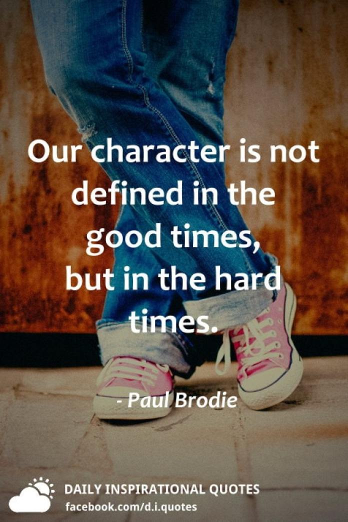 Our character is not defined in the good times, but in the hard times. - Paul Brodie