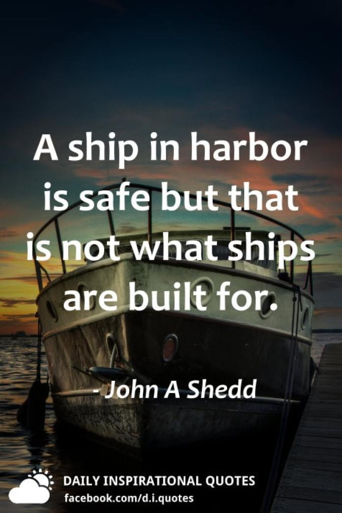 A ship in harbor is safe but that is not what ships are built for. - John A Shedd