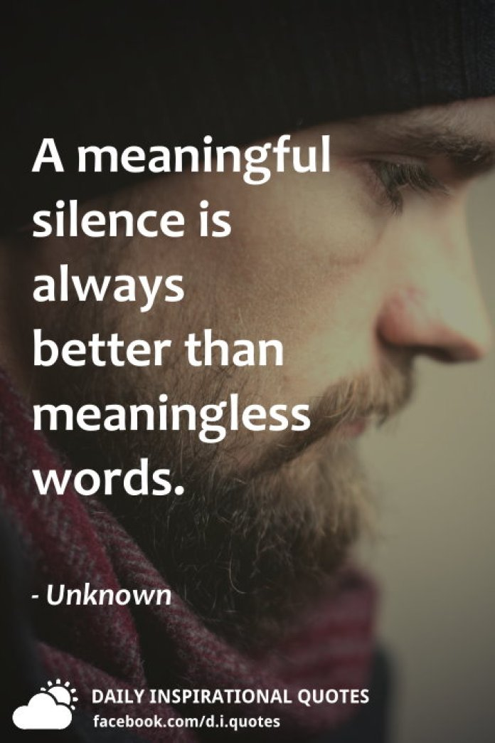 A meaningful silence is always better than meaningless words. - Unknown