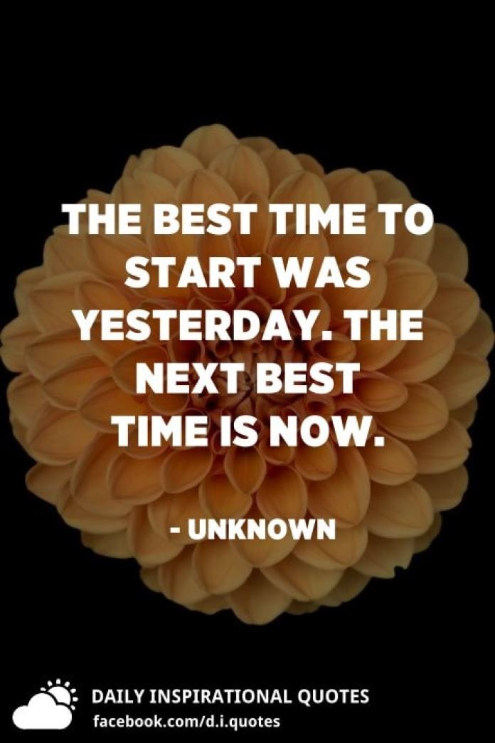 The best time to start was yesterday. The next best time is now. - Unknown