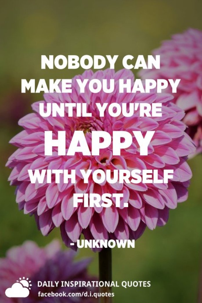 Nobody can make you happy until you're happy with yourself first. - Unknown