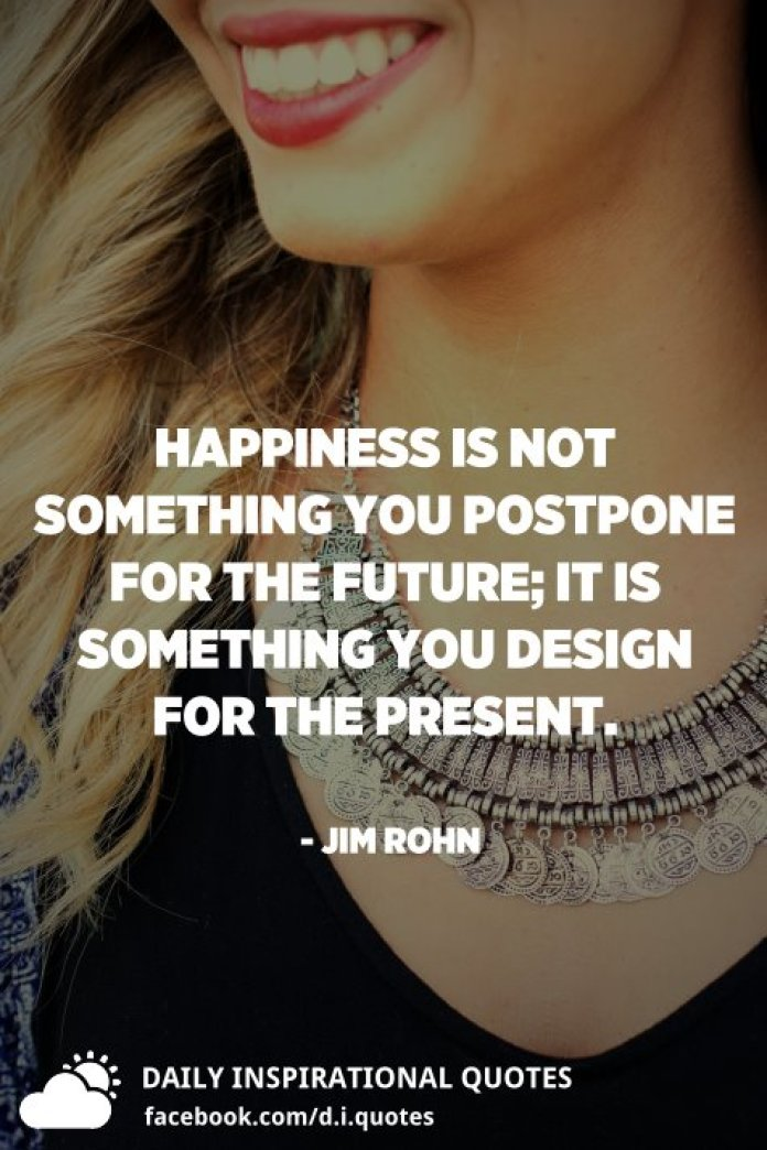 Happiness is not something you postpone for the future; it is something you design for the present. - Jim Rohn