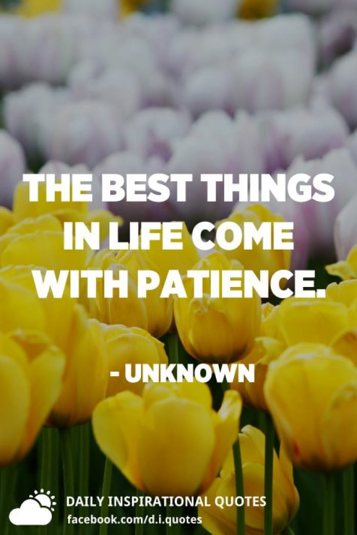 The best things in life come with patience. - Unknown