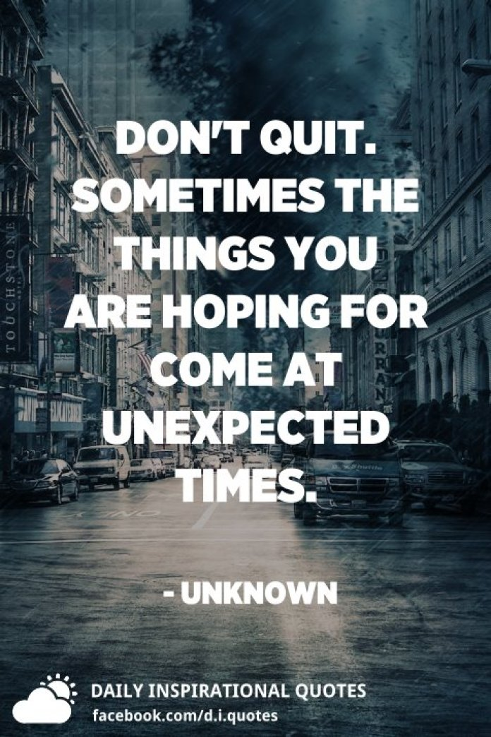 Don't Quit. Sometimes the things you are hoping for come at unexpected times. - Unknown