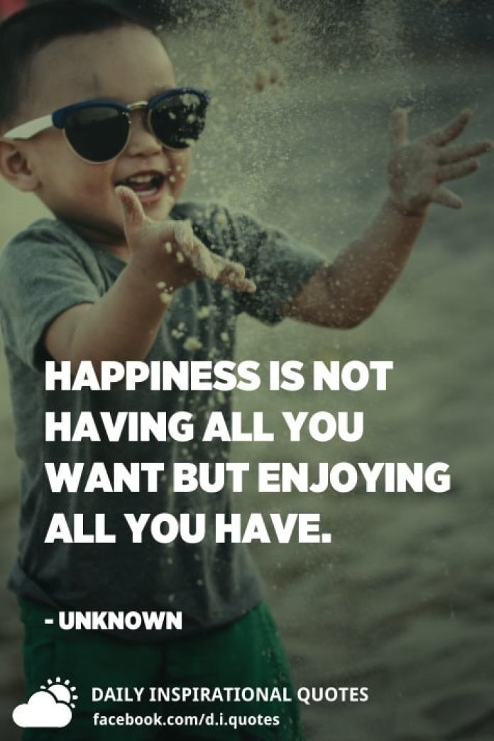 Happiness is not having all you want but enjoying all you have. - Unknown