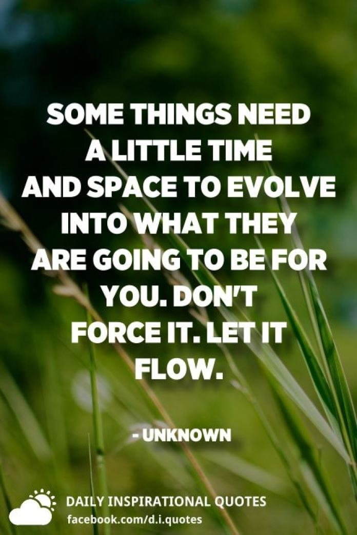 Some things need a little time and space to evolve into what they are going to be for you. Don't force it. Let it flow. - Unknown