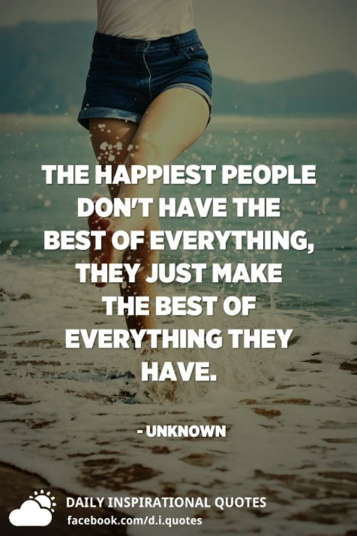 The happiest people don't have the best of everything, they just make the best of everything they have. - Unknown