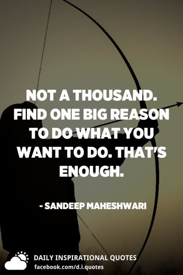 Not a Thousand. Find ONE BIG REASON to do what you want to do. that's enough. - Sandeep Maheshwari