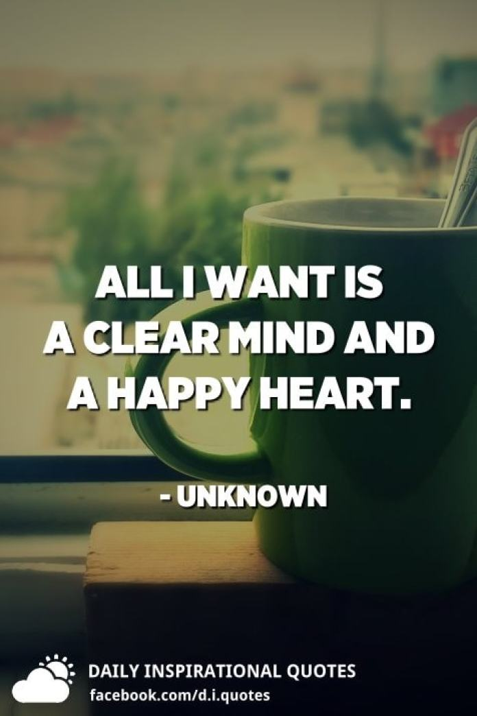 All I want is a clear mind and a happy heart. - Unknown