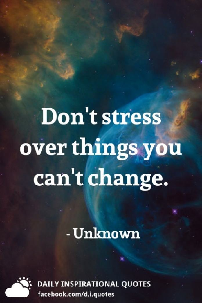 Don't stress over things you can't change. - Unknown