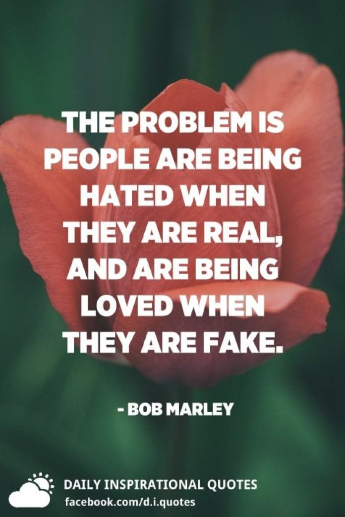 The problem is people are being hated when they are real, and are being loved when they are fake. - Bob Marley