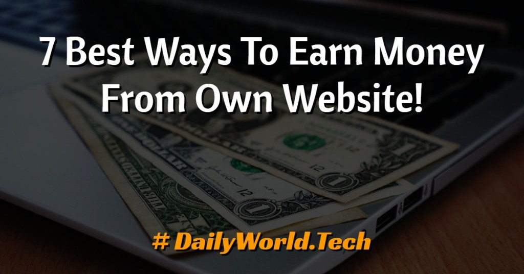 7 Best Ways To Earn Money From Own Website!