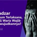Nadzar belum terlaksana ahli waris wajib mewujudannya