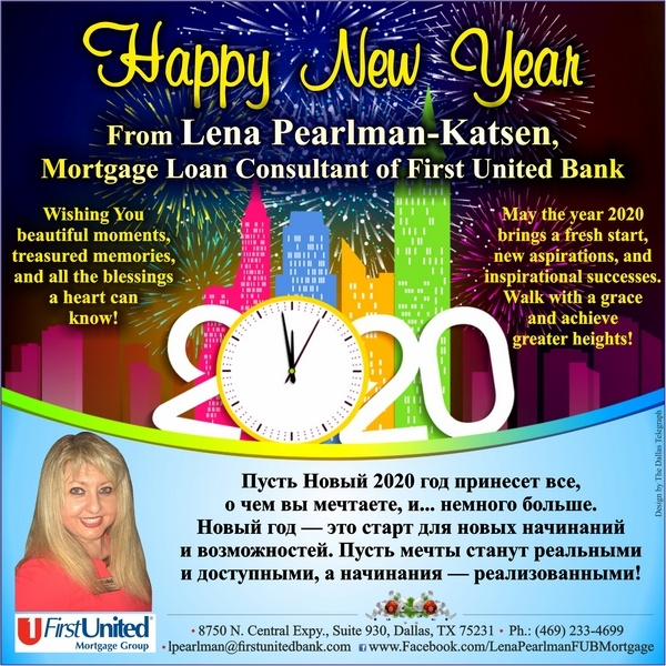 Happy New Year 2020! From Lena Pearlman-Katsen, Mortgage Loan Consultant of First United Bank Wishing You beautiful moments, treasured memories, and all the blessings a heart can know! May the year 2020 brings a fresh start, new aspirations, and inspirational successes. Walk with a grace and achieve greater heights!