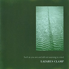Lazarus Clamp – Such As You Are And Still Not Seeming To Mind