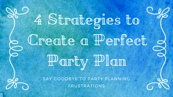 4 Strategies to Create a Perfect Party Plan