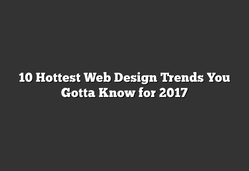 10 Hottest Web Design Trends You Gotta Know for 2017