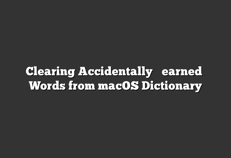 "Clearing Accidentally ""Learned"" Words from macOS Dictionary"