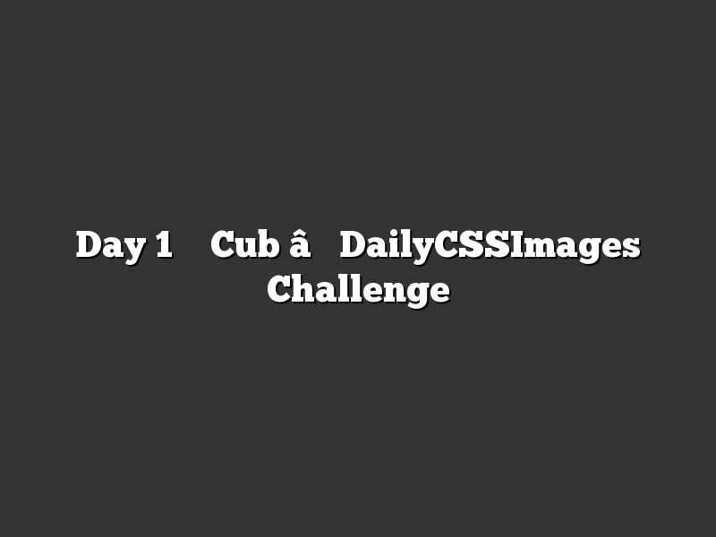 Day 1 – Cub – DailyCSSImages Challenge