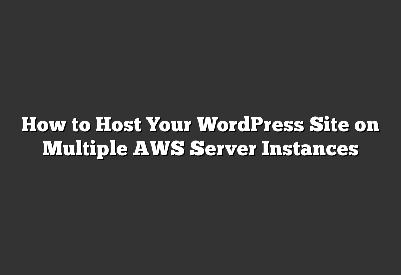 How to Host Your WordPress Site on Multiple AWS Server Instances