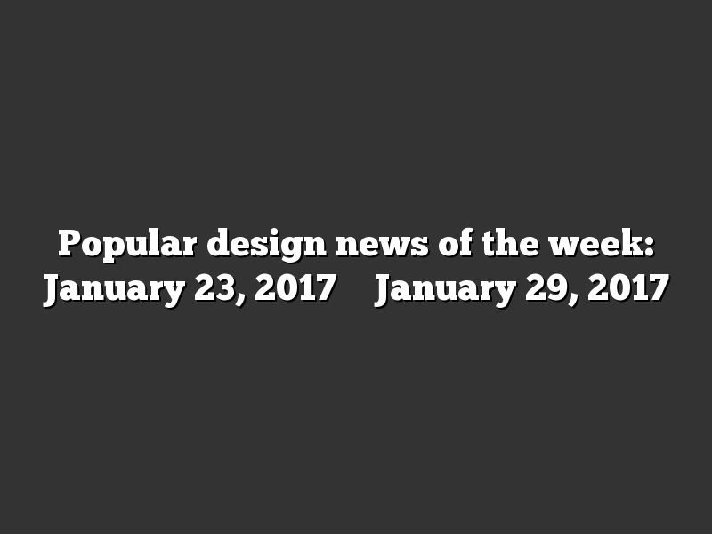 Popular design news of the week: January 23, 2017 – January 29, 2017