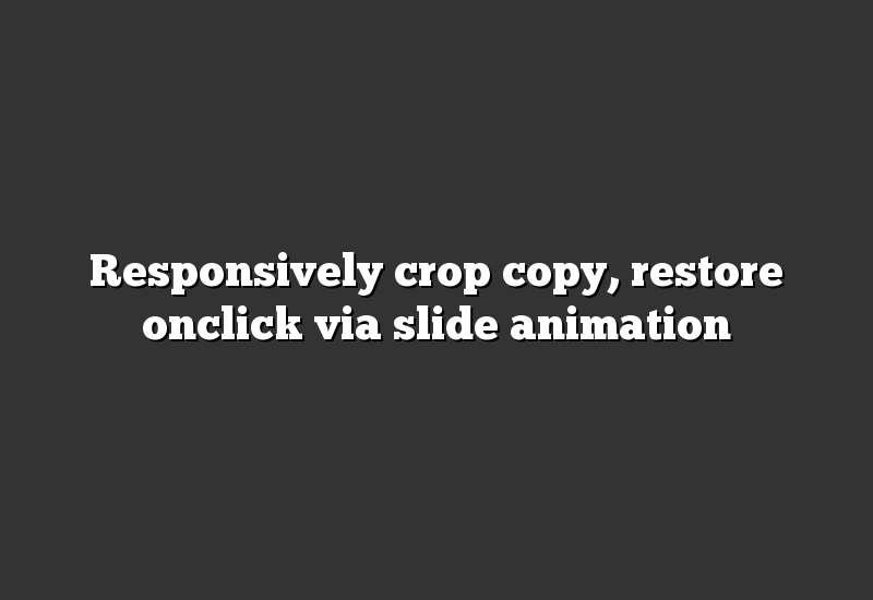 Responsively crop copy, restore onclick via slide animation