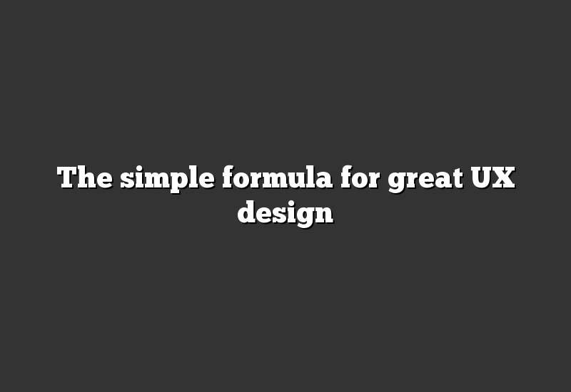 The simple formula for great UX design