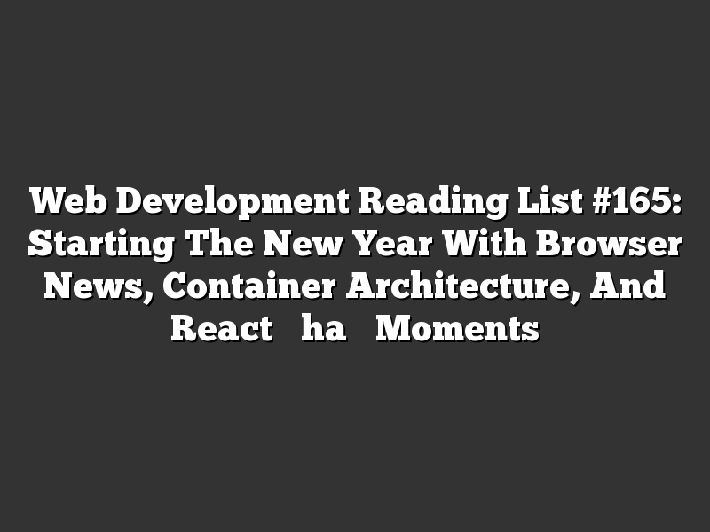 "Web Development Reading List #165: Starting The New Year With Browser News, Container Architecture, And React ""Aha"" Moments"
