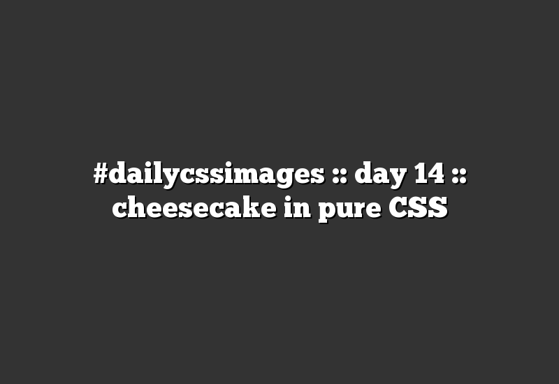 #dailycssimages :: day 14 :: cheesecake in pure CSS