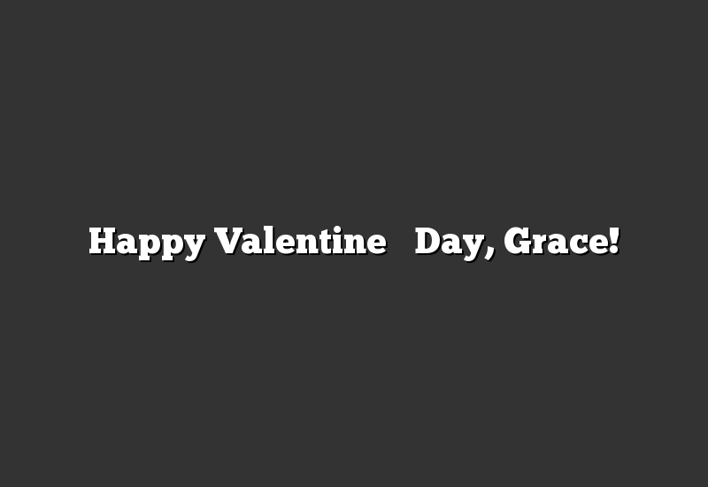 Happy Valentine's Day, Grace!