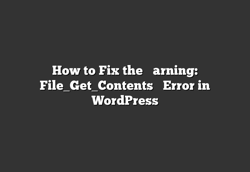 "How to Fix the ""Warning: File_Get_Contents"" Error in WordPress"