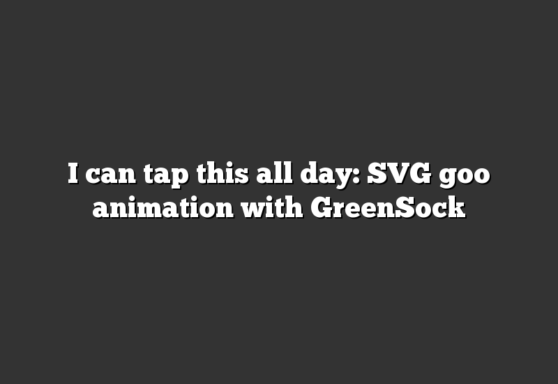 I can tap this all day: SVG goo animation with GreenSock