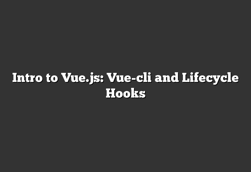 Intro to Vue.js: Vue-cli and Lifecycle Hooks