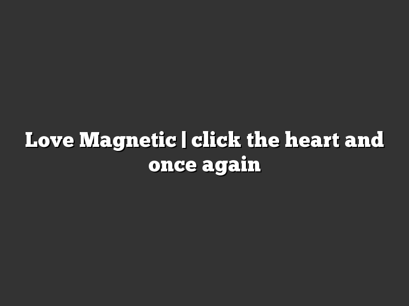Love Magnetic | click the heart and once again