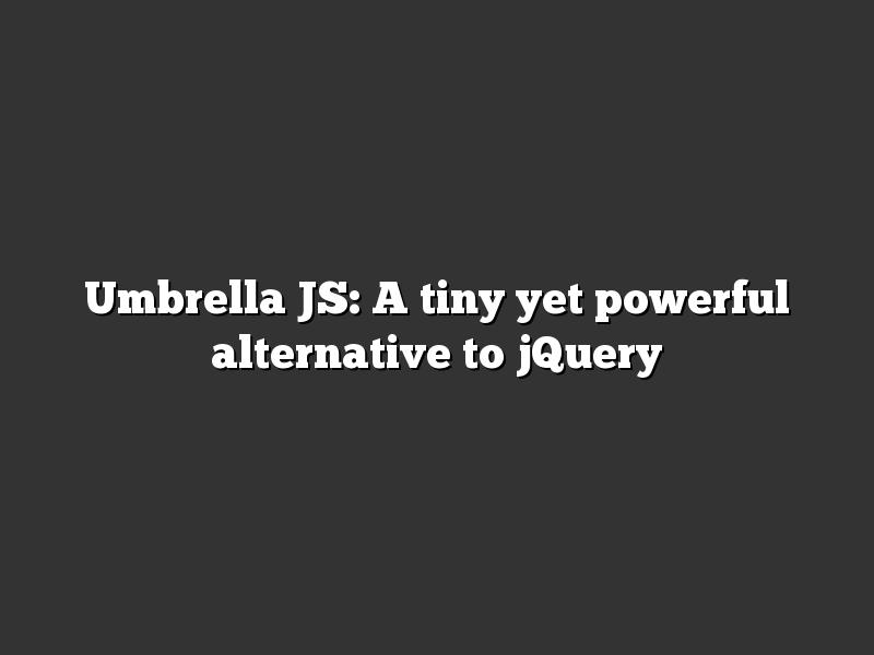 Umbrella JS: A tiny yet powerful alternative to jQuery