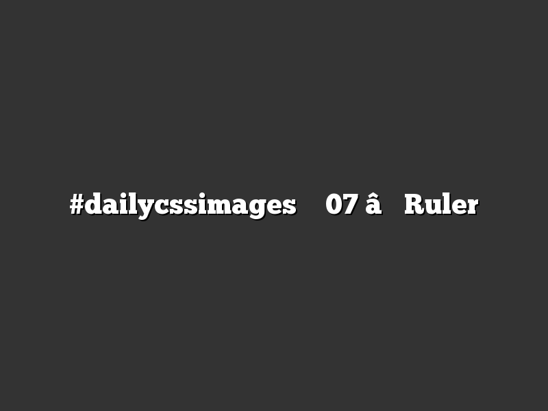 #dailycssimages – 07 – Ruler