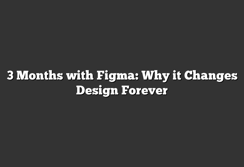 3 Months with Figma: Why it Changes Design Forever