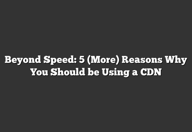 Beyond Speed: 5 (More) Reasons Why You Should be Using a CDN