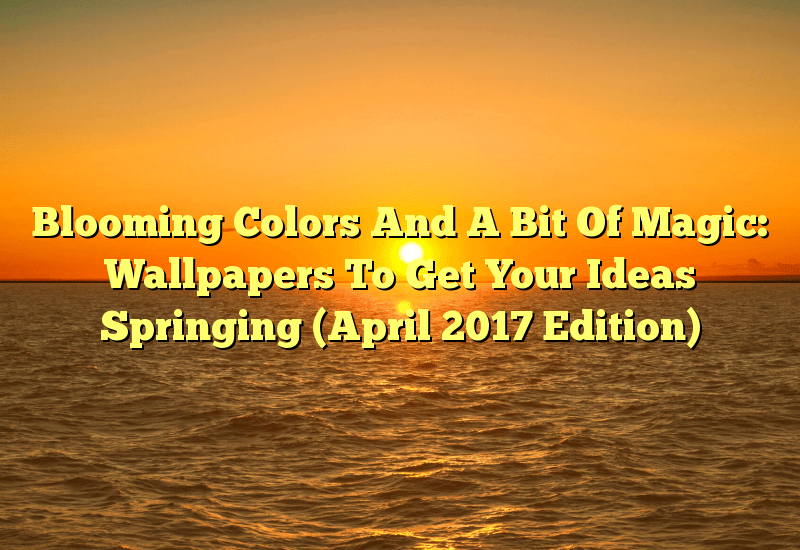 Blooming Colors And A Bit Of Magic: Wallpapers To Get Your Ideas Springing (April 2017 Edition)